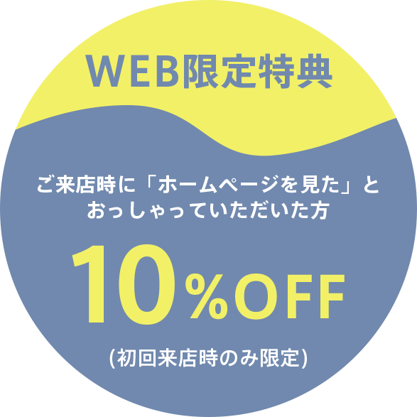 WEB限定特典:ご来店時に「ホームページを見た」と おっしゃっていただいた方10%OFF(初回来店時のみ限定)